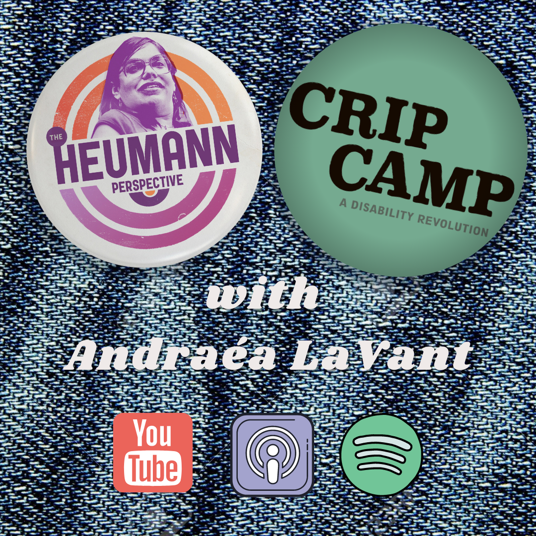 """A graphic with a demin background with pinsin the top middle. The one of the left is a pin with the logo for The Heumann Perspective on it which are orange and purple circles around a picture of Judy. with text that reads """"The Heumann Perspective. Next to that pin is a pin that has a teal background with black text that reads """"Crip Camp"""" underneath that is white text that reads :with Andraea LaVant."""" Then there are the logos for YouTube, Apple Podcasts and Spotify under that."""